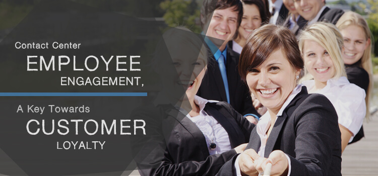 Contact Center Employee Engagement, a Key towards Customer Loyalty