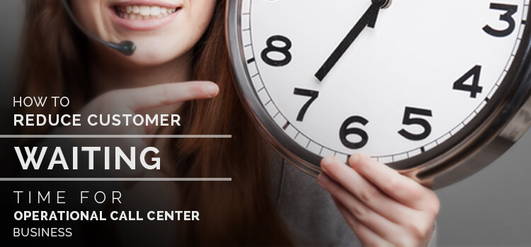 How to Reduce Customer Waiting Time for Operational Call Center Business