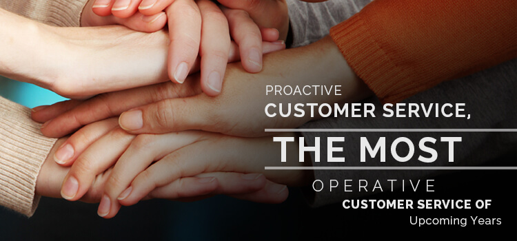 Proactive Customer Service, the Most Operative Customer Service of Upcoming Years