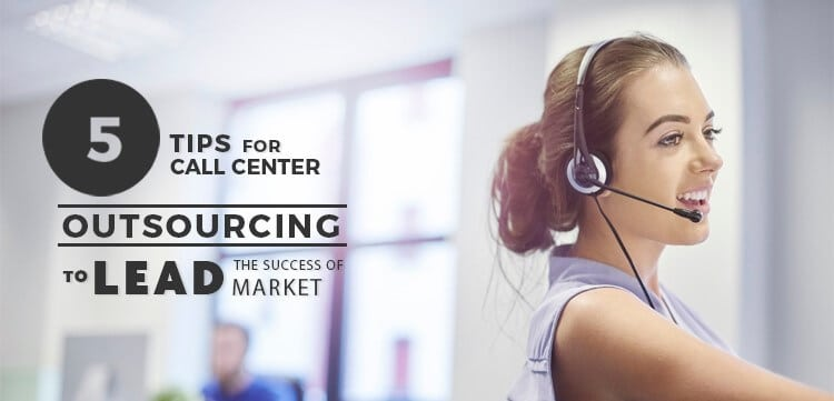 5 Tips for Call Center Outsourcing to lead the Success of Market