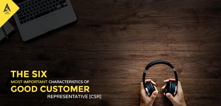 the 6 most important characteristics of good customer service representative  csr