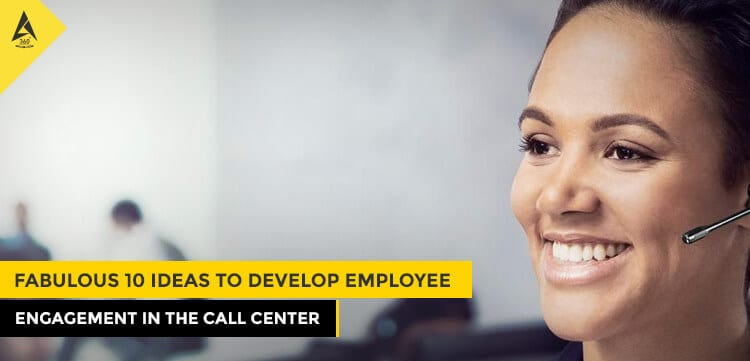 Fabulous 10 Ideas to Develop Employee Engagement in the Call Center