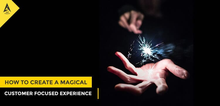 How to Create a Magical Customer Focused Experience