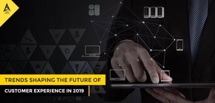 Trends Shaping the Future of Customer Experience In 2019