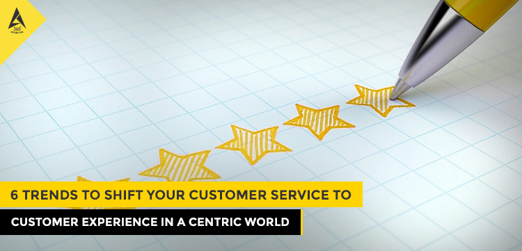 6 Trends to Shift Your Customer Service to Customer Experience in a Centric World