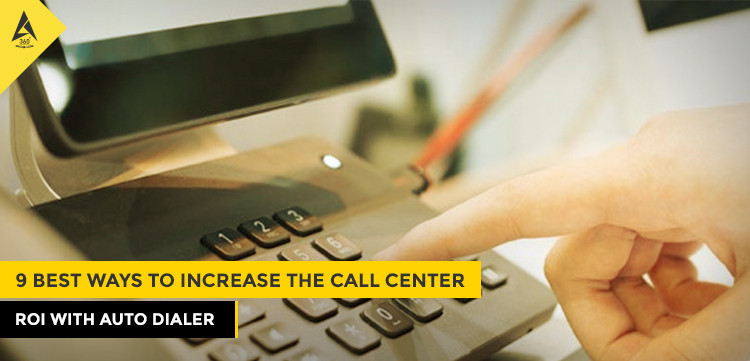 9 Best Ways to Increase the Call Center ROI with Auto Dialer