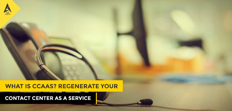 What Is CCaaS? Regenerate Your Contact Center as a Service