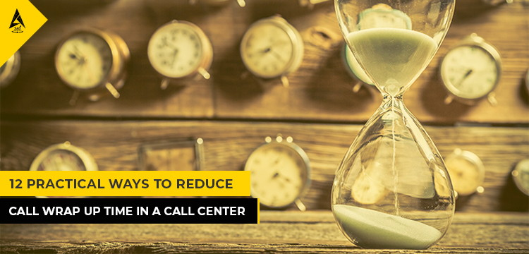 12 Practical Ways to Reduce Call Wrap Up Time In A Call Center